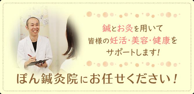 鍼とお灸を用いてみなさまの妊活・美容・健康をサポートします!ぽん鍼灸院にお任せ下さい!